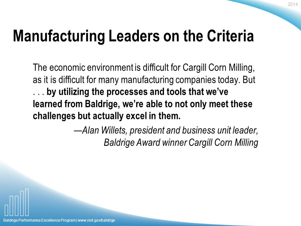 2014 Baldrige Performance Excellence Program |   Manufacturing Leaders on the Criteria The economic environment is difficult for Cargill Corn Milling, as it is difficult for many manufacturing companies today.