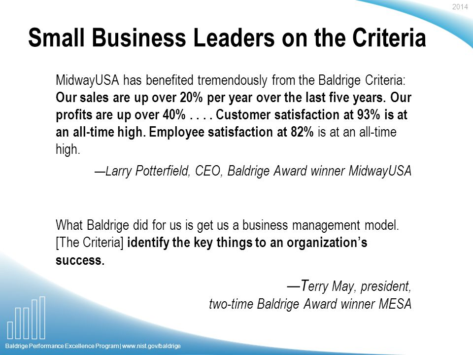 2014 Baldrige Performance Excellence Program |   Small Business Leaders on the Criteria MidwayUSA has benefited tremendously from the Baldrige Criteria: Our sales are up over 20% per year over the last five years.