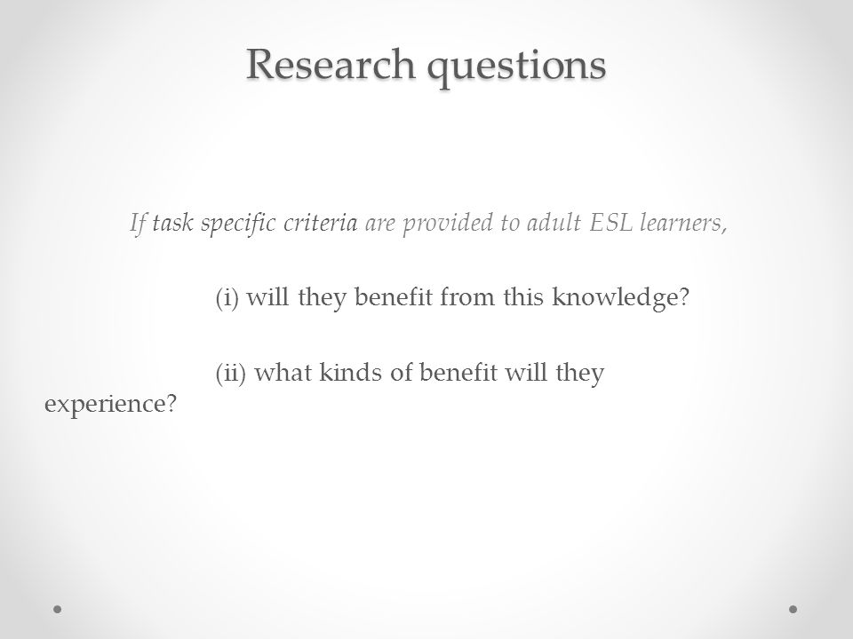 Research questions If task specific criteria are provided to adult ESL learners, (i) will they benefit from this knowledge.