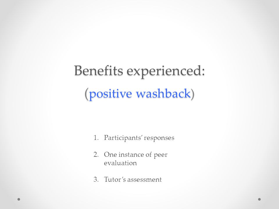 Benefits experienced: ( positive washback) 1.Participants' responses 2.One instance of peer evaluation 3.Tutor's assessment