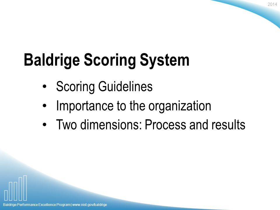 2014 Baldrige Performance Excellence Program |   Baldrige Scoring System Scoring Guidelines Importance to the organization Two dimensions: Process and results
