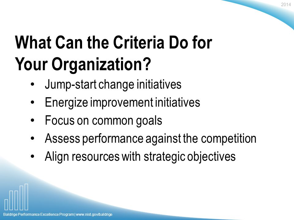 2014 Baldrige Performance Excellence Program |   Jump-start change initiatives Energize improvement initiatives Focus on common goals Assess performance against the competition Align resources with strategic objectives What Can the Criteria Do for Your Organization