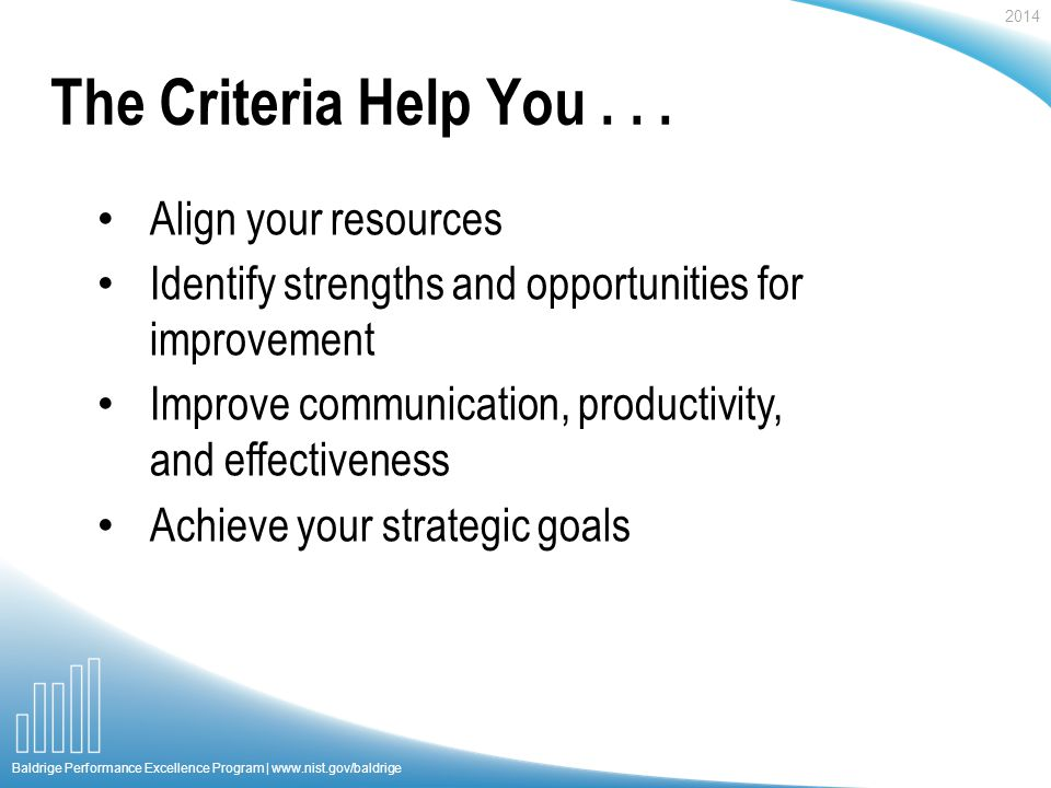 2014 Baldrige Performance Excellence Program |   Align your resources Identify strengths and opportunities for improvement Improve communication, productivity, and effectiveness Achieve your strategic goals The Criteria Help You...