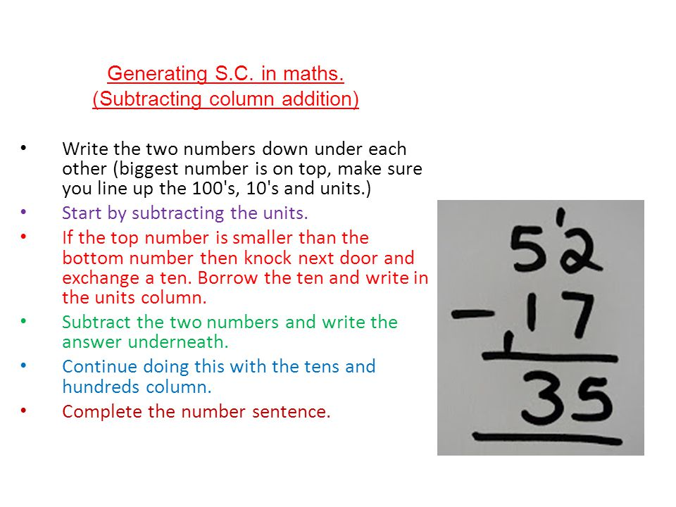 Generating S.C. in maths. (Subtracting column addition) Write the two numbers down under each other (biggest number is on top, make sure you line up t