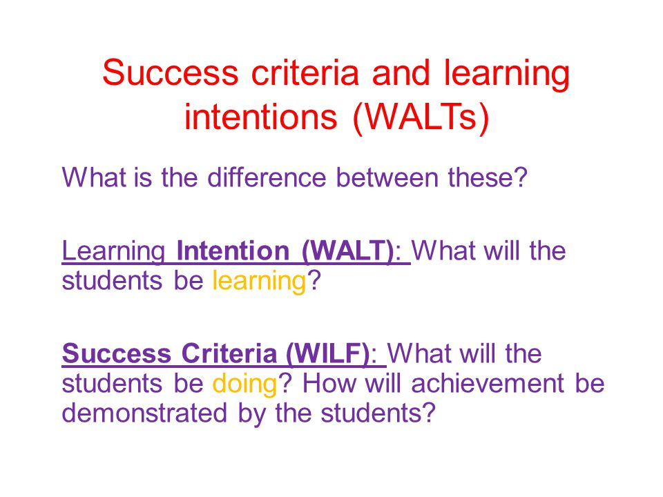 Success criteria and learning intentions (WALTs) What is the difference between these? Learning Intention (WALT): What will the students be learning?