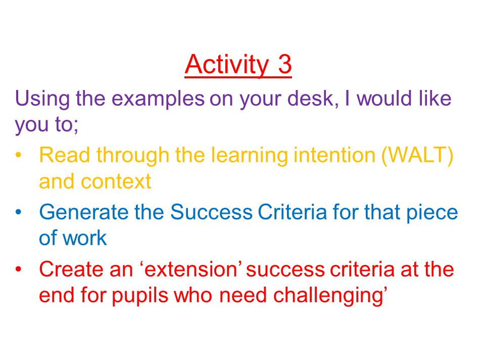 Activity 3 Using the examples on your desk, I would like you to; Read through the learning intention (WALT) and context Generate the Success Criteria