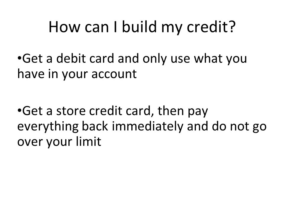 How can I build my credit? Get a debit card and only use what you have in your account Get a store credit card, then pay everything back immediately a