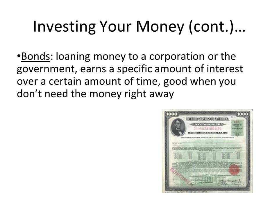 Investing Your Money (cont.)… Bonds: loaning money to a corporation or the government, earns a specific amount of interest over a certain amount of time, good when you don't need the money right away
