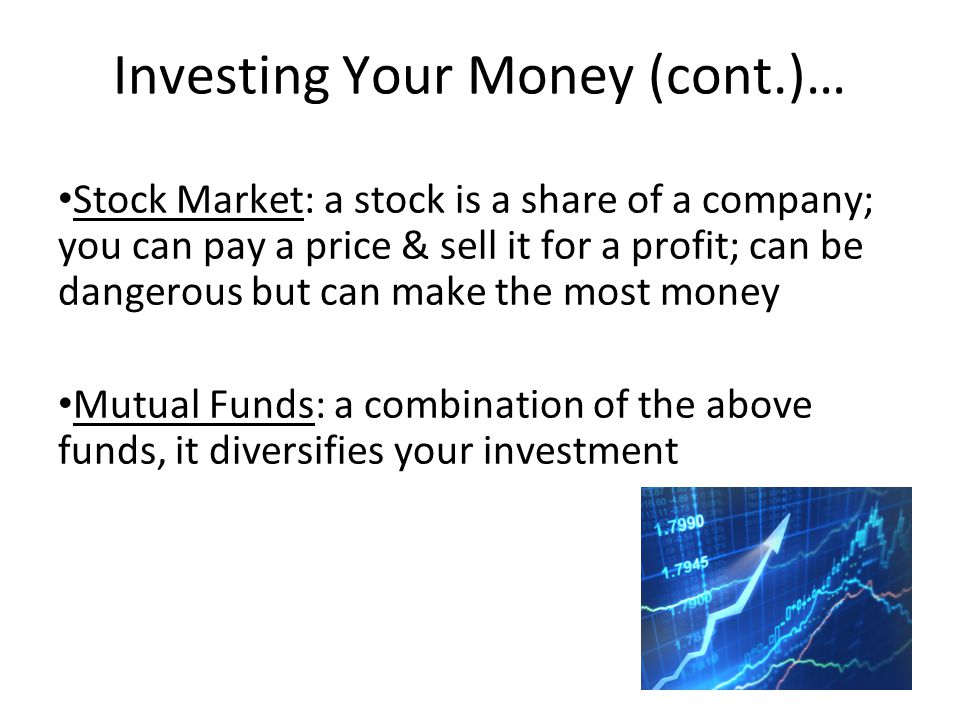 Investing Your Money (cont.)… Stock Market: a stock is a share of a company; you can pay a price & sell it for a profit; can be dangerous but can make the most money Mutual Funds: a combination of the above funds, it diversifies your investment