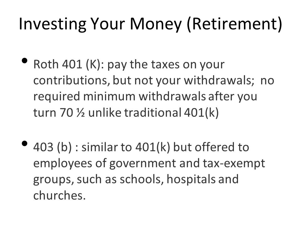 Investing Your Money (Retirement) Roth 401 (K): pay the taxes on your contributions, but not your withdrawals; no required minimum withdrawals after you turn 70 ½ unlike traditional 401(k) 403 (b) : similar to 401(k) but offered to employees of government and tax-exempt groups, such as schools, hospitals and churches.