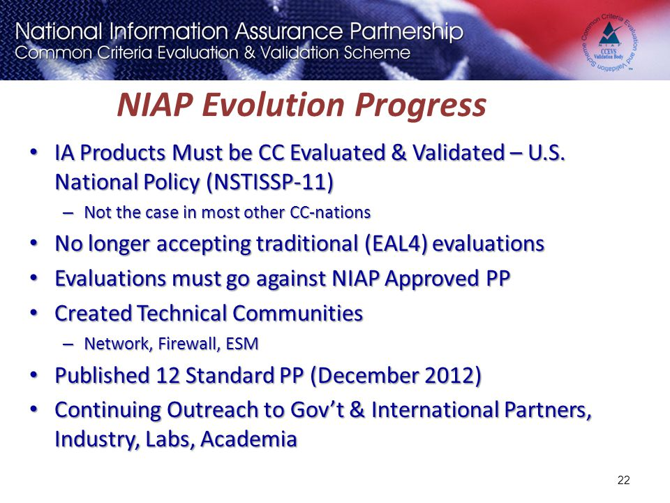 NIAP Evolution Progress IA Products Must be CC Evaluated & Validated – U.S. National Policy (NSTISSP-11) IA Products Must be CC Evaluated & Validated