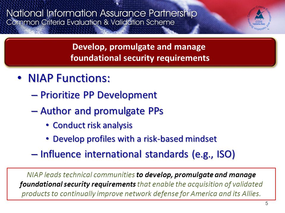NIAP Functions: NIAP Functions: – Prioritize PP Development – Author and promulgate PPs Conduct risk analysis Conduct risk analysis Develop profiles w