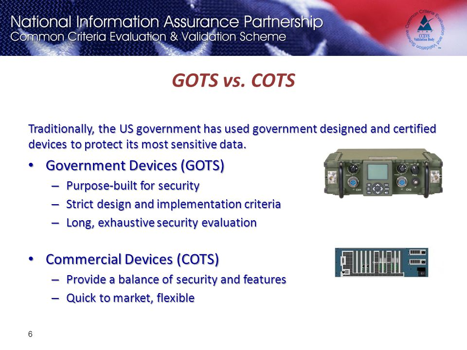 GOTS vs. COTS Traditionally, the US government has used government designed and certified devices to protect its most sensitive data. Government Devic