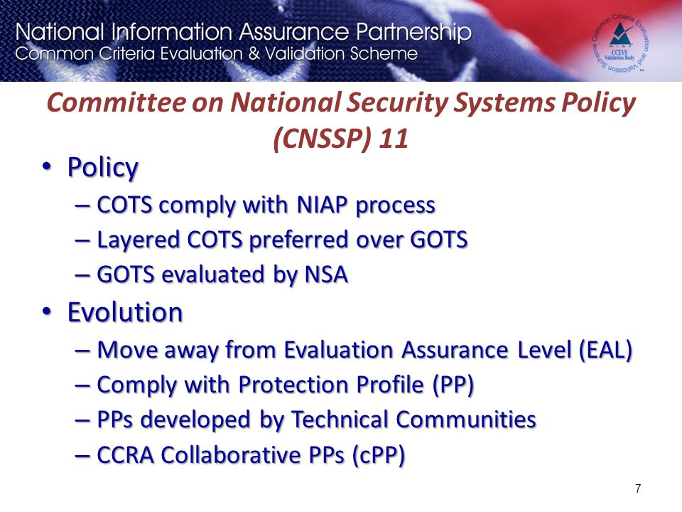 Committee on National Security Systems Policy (CNSSP) 11 Policy Policy – COTS comply with NIAP process – Layered COTS preferred over GOTS – GOTS evalu