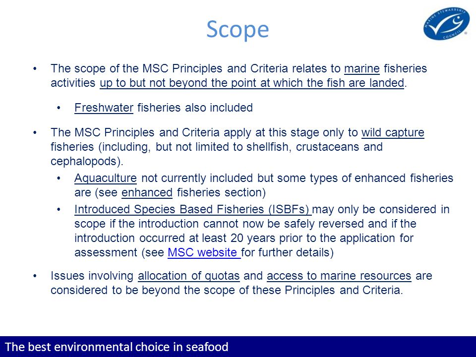 The best environmental choice in seafood The scope of the MSC Principles and Criteria relates to marine fisheries activities up to but not beyond the point at which the fish are landed.