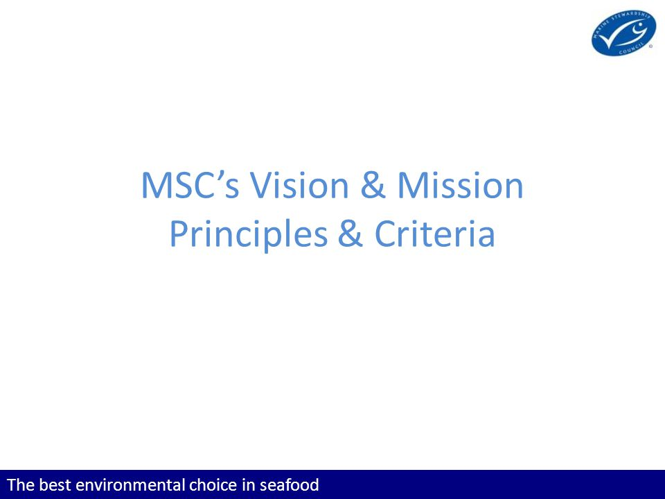 The best environmental choice in seafood Learning Objectives To know the MSC's vision and mission To know the three MSC Principles To understand which fisheries fall within the scope of the MSC