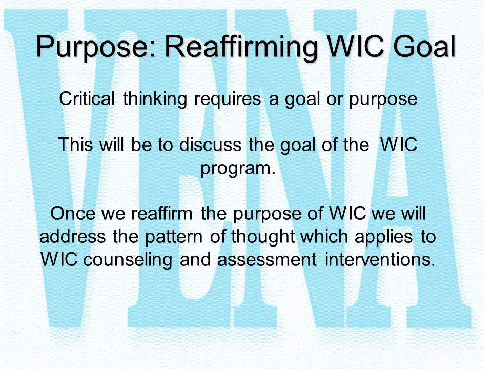 Purpose: Reaffirming WIC Goal Critical thinking requires a goal or purpose This will be to discuss the goal of the WIC program. Once we reaffirm the p