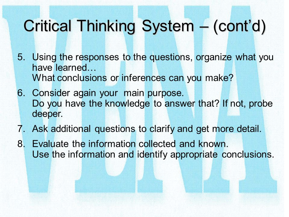 Critical Thinking System – (cont'd) 5.Using the responses to the questions, organize what you have learned… What conclusions or inferences can you mak