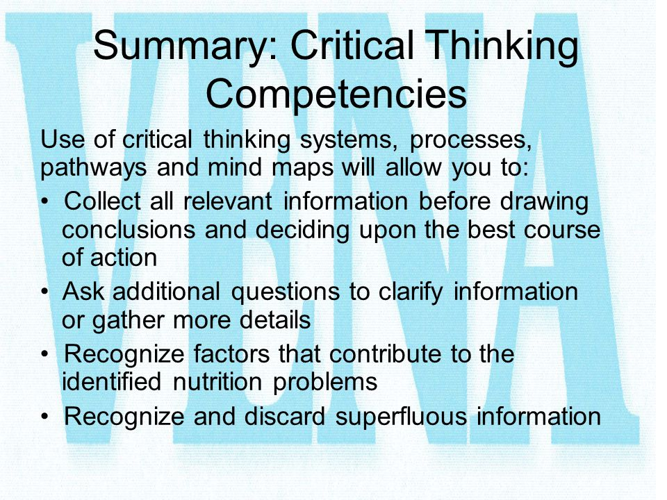 Summary: Critical Thinking Competencies Use of critical thinking systems, processes, pathways and mind maps will allow you to: Collect all relevant in