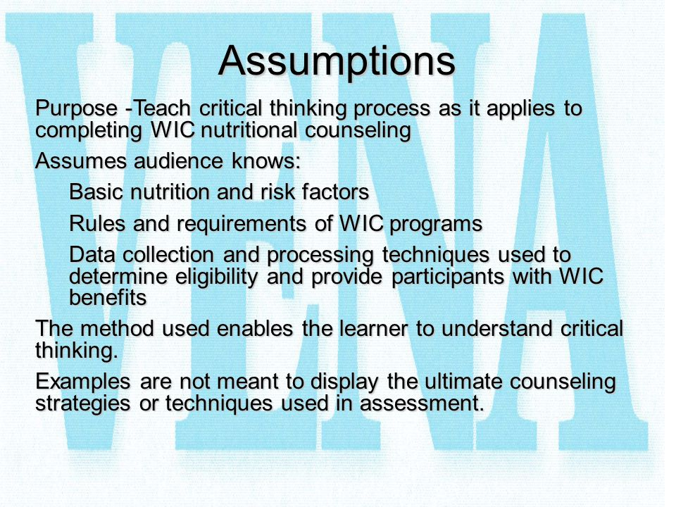 Assumptions Purpose -Teach critical thinking process as it applies to completing WIC nutritional counseling Assumes audience knows: Basic nutrition an