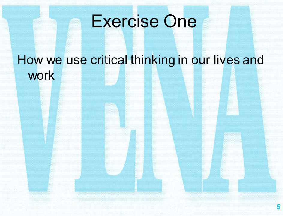 5 Exercise One How we use critical thinking in our lives and work