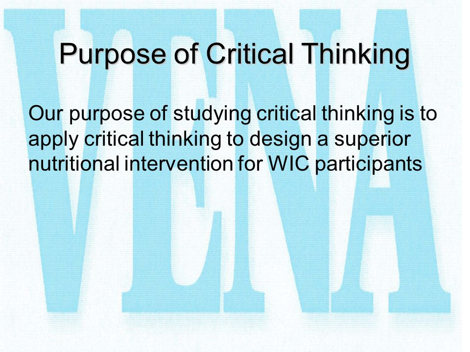 Purpose of Critical Thinking Our purpose of studying critical thinking is to apply critical thinking to design a superior nutritional intervention for