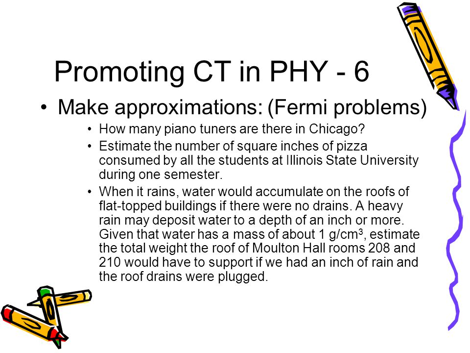 Promoting CT in PHY - 6 Make approximations: (Fermi problems) How many piano tuners are there in Chicago.