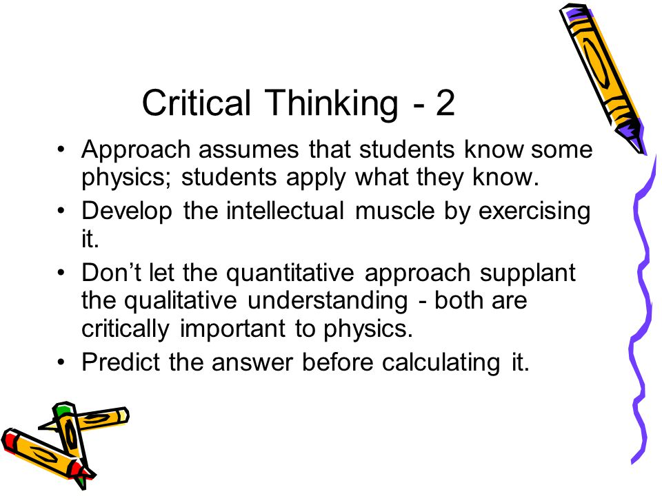 Critical Thinking - 2 Approach assumes that students know some physics; students apply what they know.