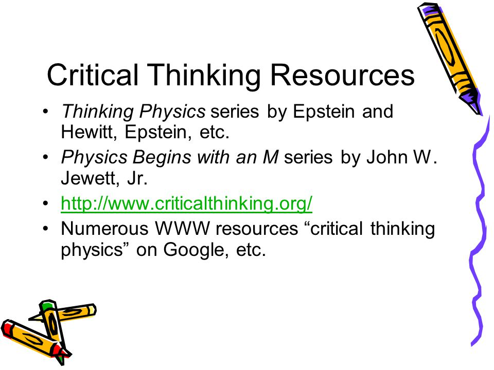 Critical Thinking Resources Thinking Physics series by Epstein and Hewitt, Epstein, etc.