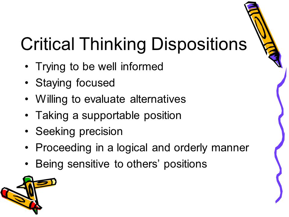 Critical Thinking Dispositions Trying to be well informed Staying focused Willing to evaluate alternatives Taking a supportable position Seeking precision Proceeding in a logical and orderly manner Being sensitive to others' positions