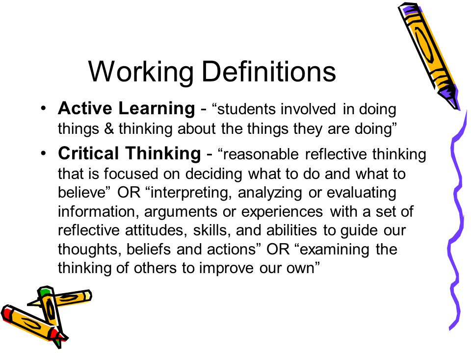 Working Definitions Active Learning - students involved in doing things & thinking about the things they are doing Critical Thinking - reasonable reflective thinking that is focused on deciding what to do and what to believe OR interpreting, analyzing or evaluating information, arguments or experiences with a set of reflective attitudes, skills, and abilities to guide our thoughts, beliefs and actions OR examining the thinking of others to improve our own