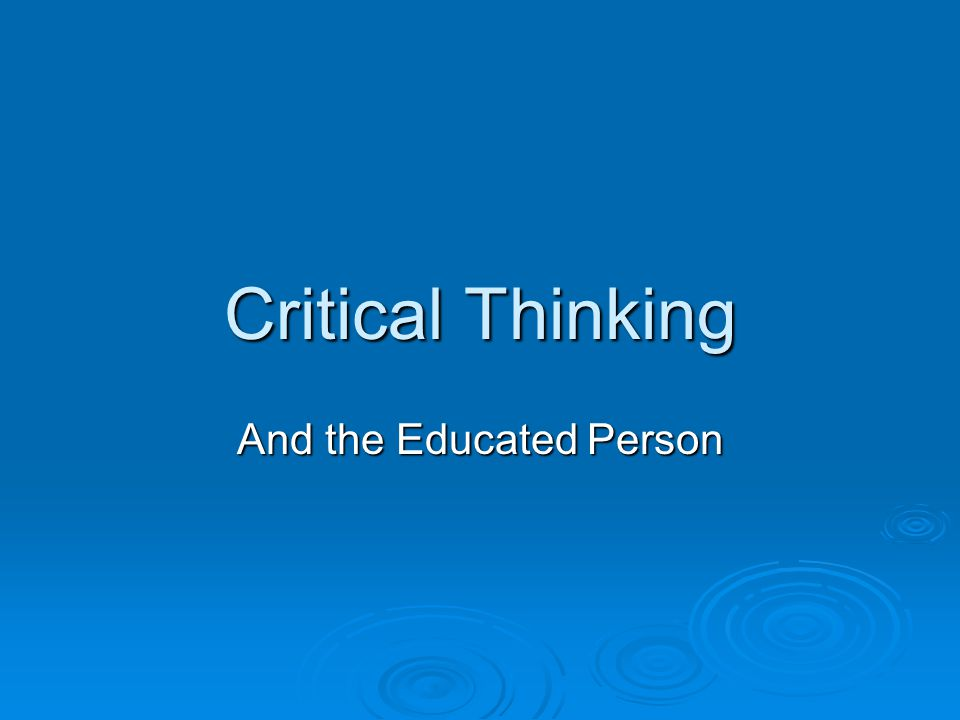 Critical Thinking And the Educated Person