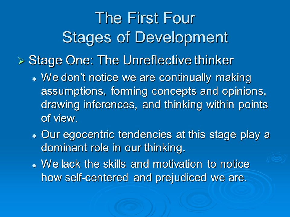 The First Four Stages of Development  Stage One: The Unreflective thinker We don't notice we are continually making assumptions, forming concepts and