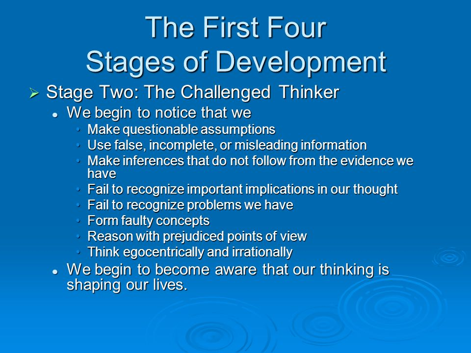 The First Four Stages of Development  Stage Two: The Challenged Thinker We begin to notice that we We begin to notice that we Make questionable assum