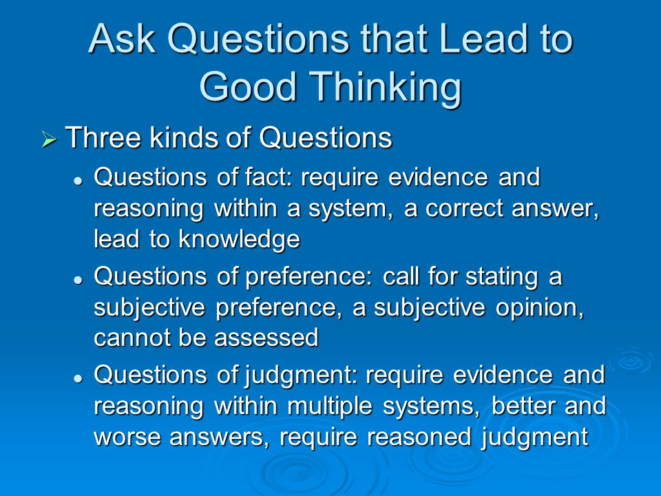 Ask Questions that Lead to Good Thinking  Three kinds of Questions Questions of fact: require evidence and reasoning within a system, a correct answe