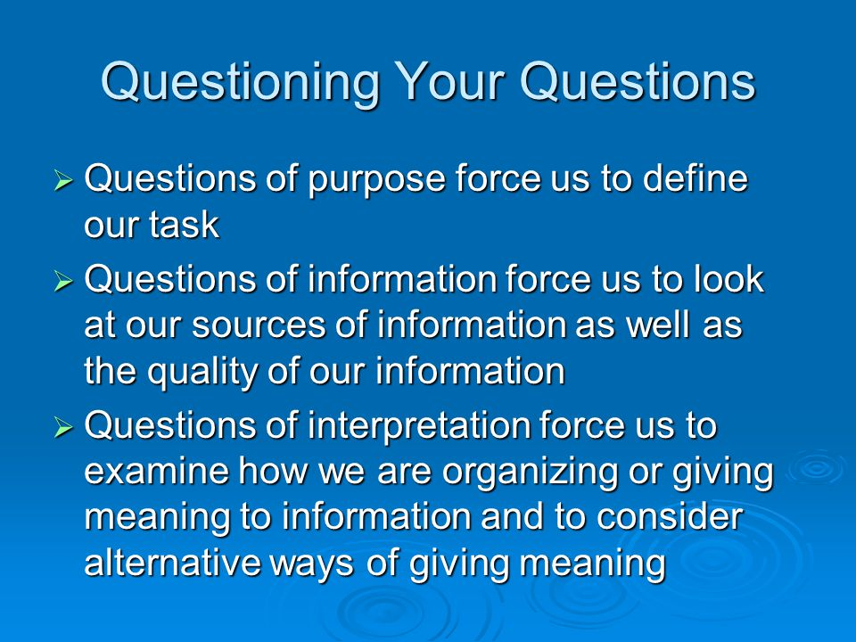 Questioning Your Questions  Questions of purpose force us to define our task  Questions of information force us to look at our sources of informatio