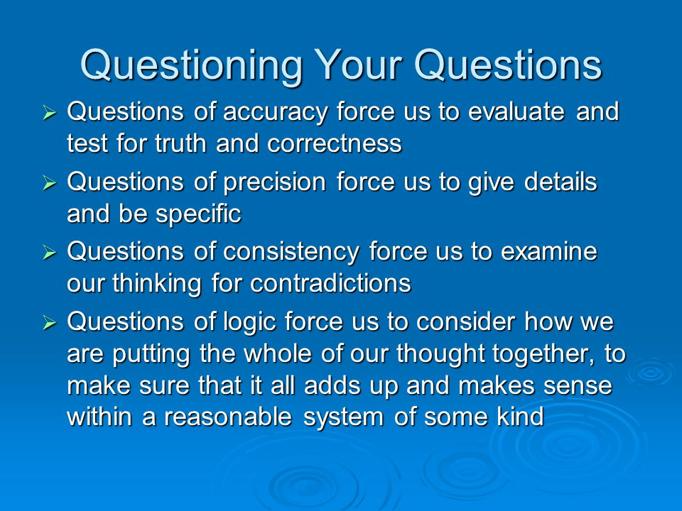 Questioning Your Questions  Questions of accuracy force us to evaluate and test for truth and correctness  Questions of precision force us to give d