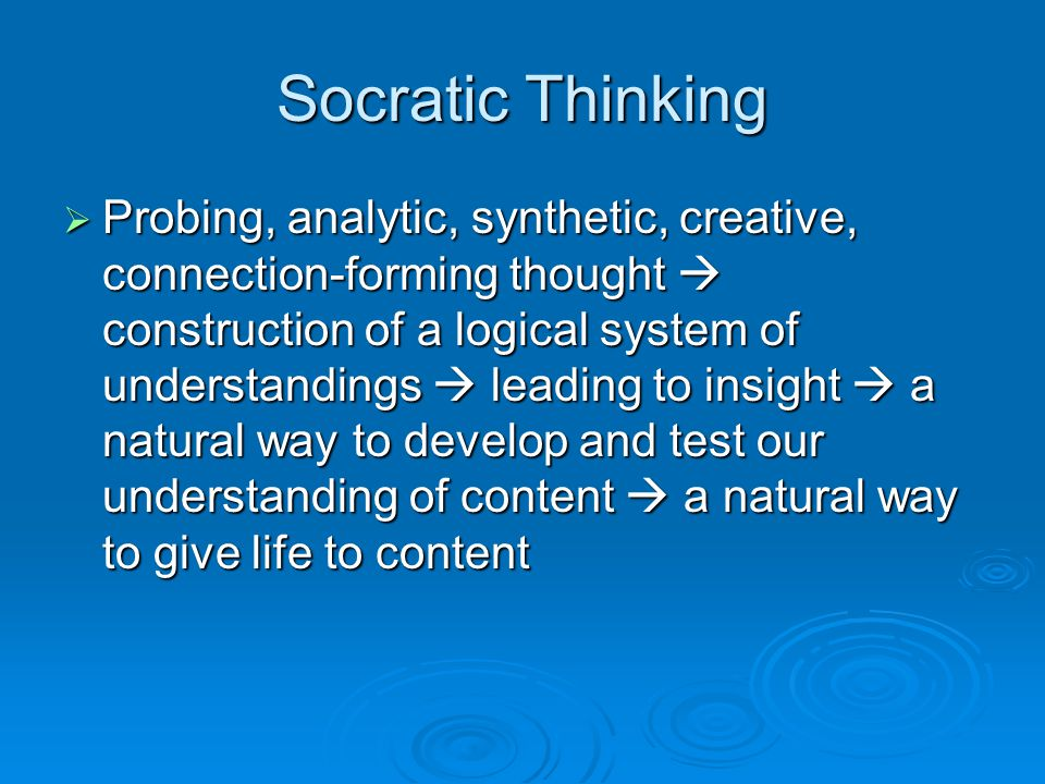 Socratic Thinking  Probing, analytic, synthetic, creative, connection-forming thought  construction of a logical system of understandings  leading