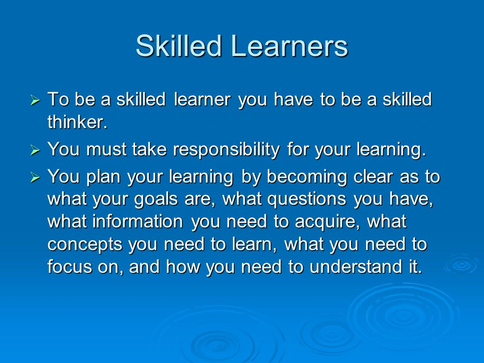 Skilled Learners  To be a skilled learner you have to be a skilled thinker.  You must take responsibility for your learning.  You plan your learnin