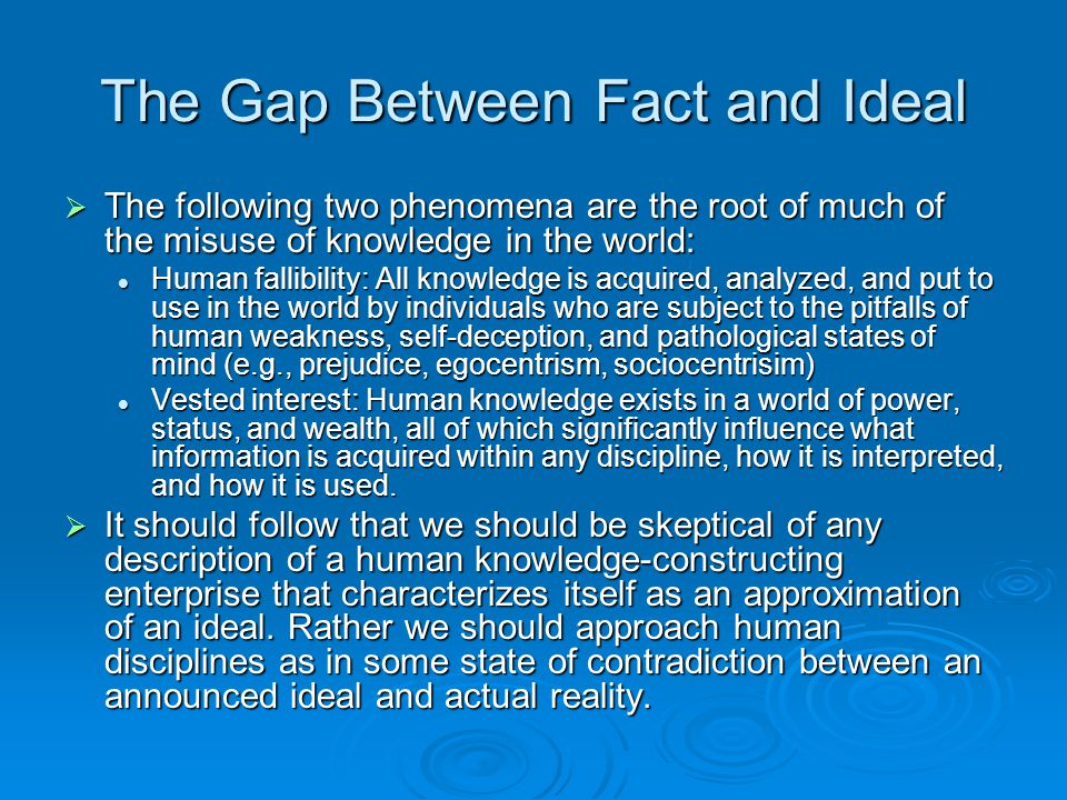 The Gap Between Fact and Ideal  The following two phenomena are the root of much of the misuse of knowledge in the world: Human fallibility: All know