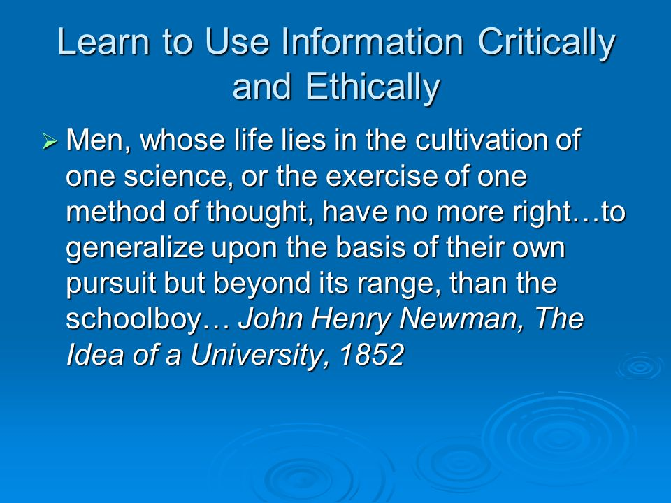 Learn to Use Information Critically and Ethically  Men, whose life lies in the cultivation of one science, or the exercise of one method of thought,