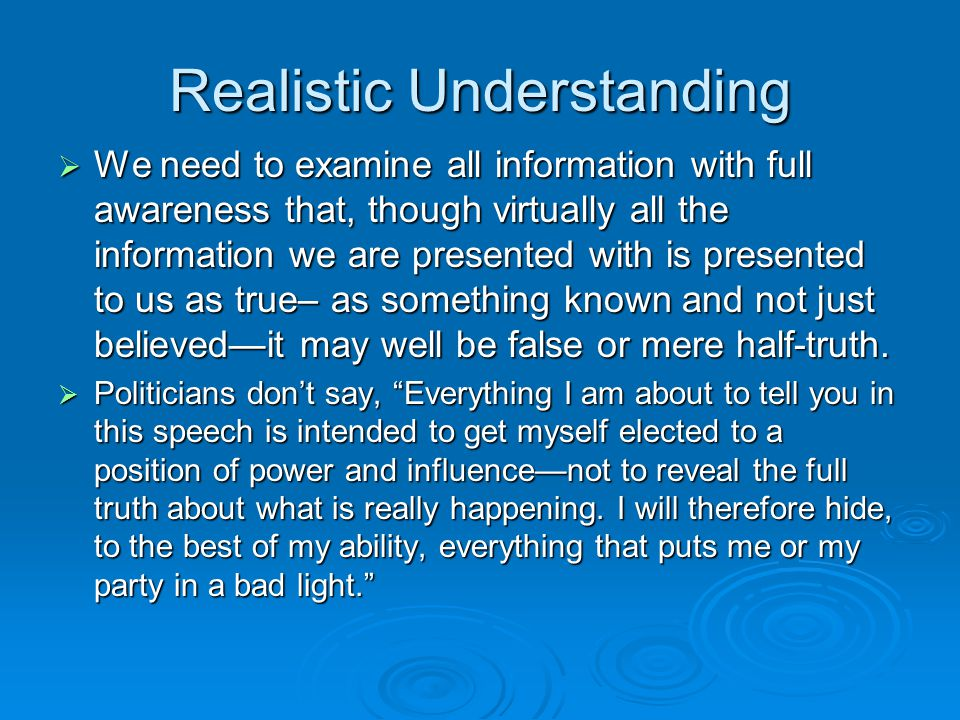 Realistic Understanding  We need to examine all information with full awareness that, though virtually all the information we are presented with is p