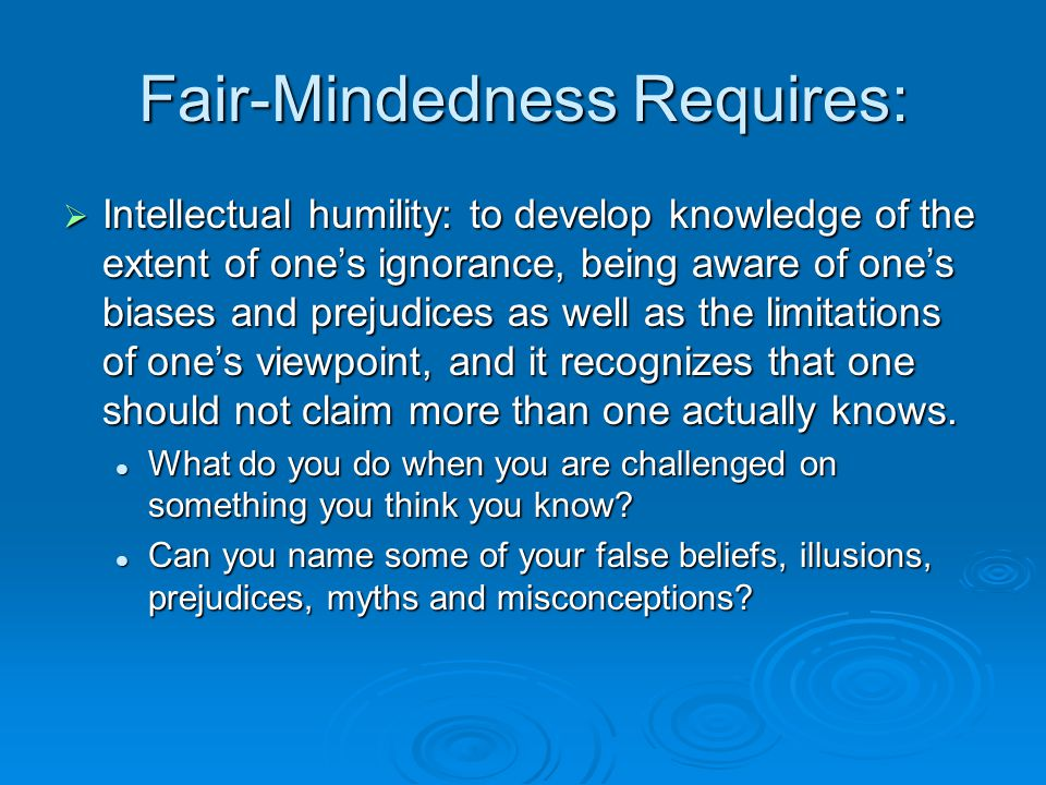 Fair-Mindedness Requires:  Intellectual Courage: facing and fairly addressing ideas, beliefs or viewpoints even when this is painful, recognizing that ideas that society considers dangerous or absurd are sometimes rationally justified or simply a matter of subjective taste.