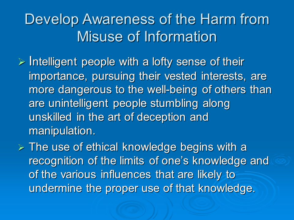 Develop Awareness of the Harm from Misuse of Information  I ntelligent people with a lofty sense of their importance, pursuing their vested interests