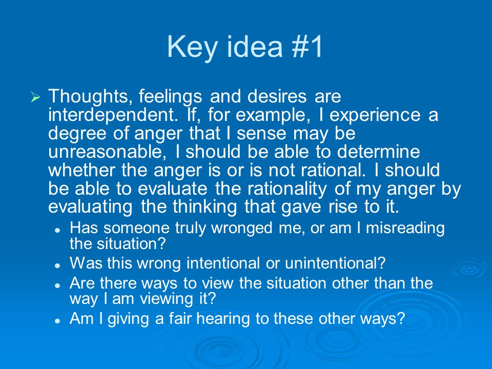 Key idea #1   Thoughts, feelings and desires are interdependent. If, for example, I experience a degree of anger that I sense may be unreasonable, I
