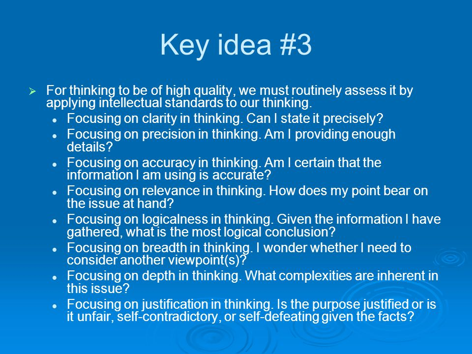 Key idea #3   For thinking to be of high quality, we must routinely assess it by applying intellectual standards to our thinking. Focusing on clarit