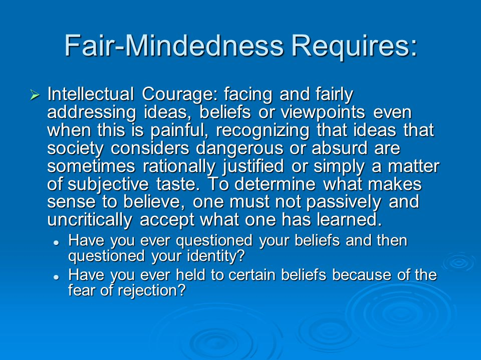 Fair-Mindedness Requires:  Intellectual Courage: facing and fairly addressing ideas, beliefs or viewpoints even when this is painful, recognizing tha
