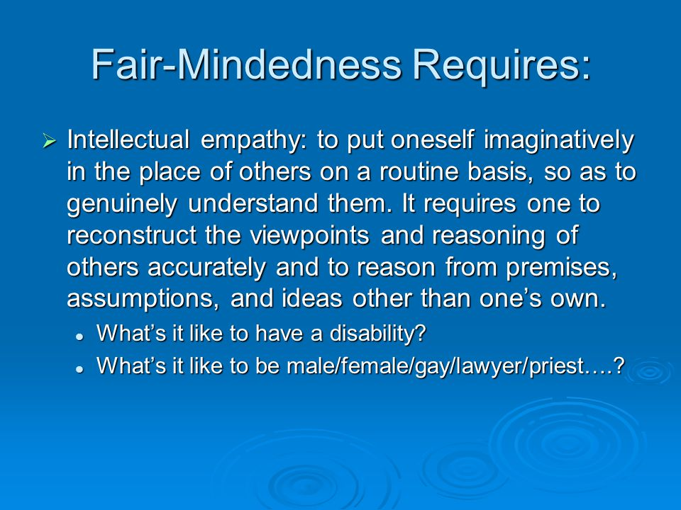 Fair-Mindedness Requires:  Intellectual integrity: to be true to one's own disciplined thinking and holding oneself to the same standards that one expects others to meet.