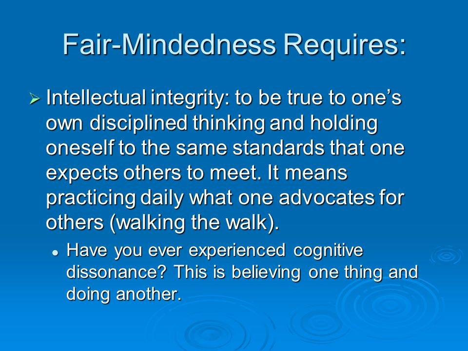 Fair-Mindedness Requires:  Intellectual integrity: to be true to one's own disciplined thinking and holding oneself to the same standards that one ex