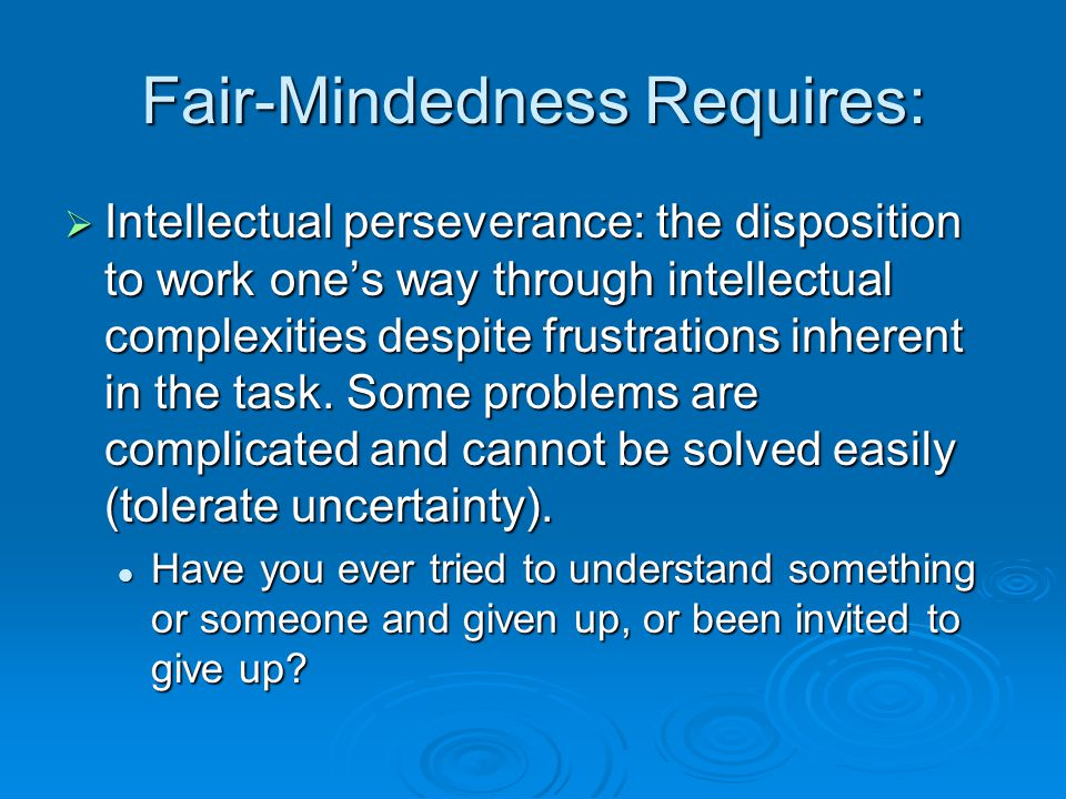 Fair-Mindedness Requires:  Intellectual perseverance: the disposition to work one's way through intellectual complexities despite frustrations inhere